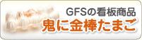 GFSの看板商品 鬼に金棒たまご